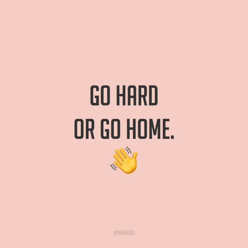 Go hard or go home. 👋  (Vá com vontade ou vá para casa.)