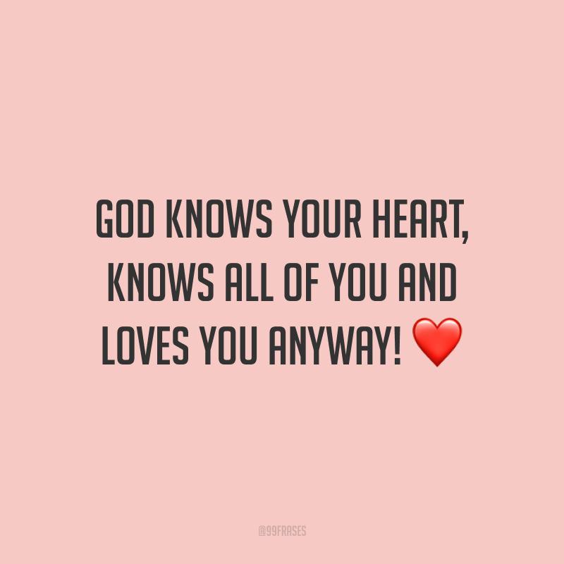 God knows your heart, knows all of you and loves you anyway! ❤️ (Deus conhece o seu coração, conhece tudo sobre você e ama você de qualquer maneira!)