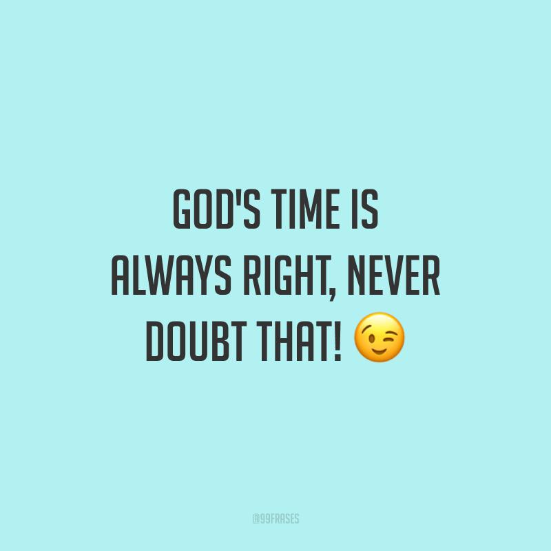 God's time is always right, never doubt that! 😉 (O tempo de Deus é sempre certo, nunca duvide disso.)