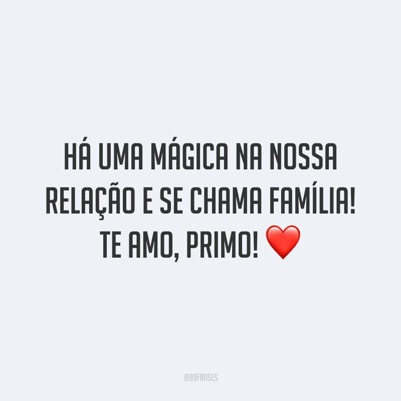 Há uma mágica na nossa relação e se chama família! Te amo, primo!