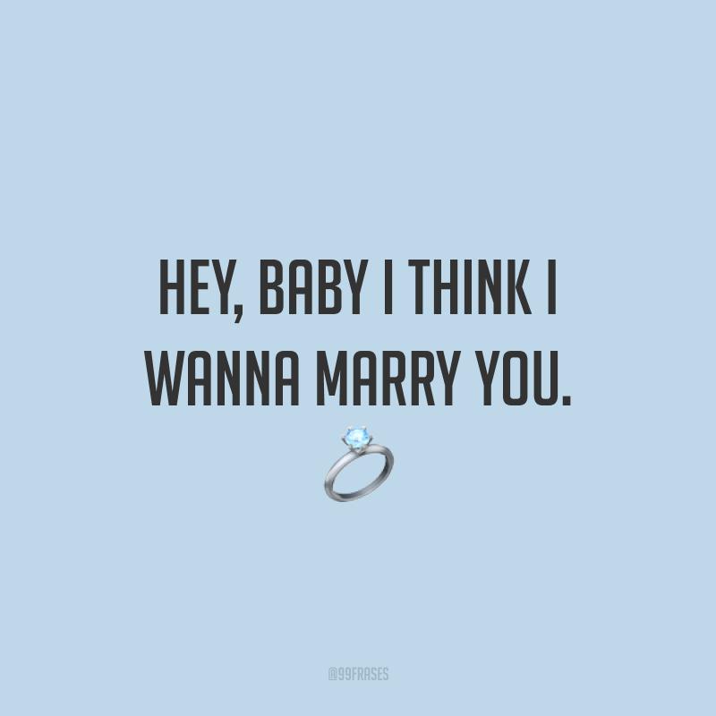 Hey, baby I think I wanna marry you. ? (Ei, querida eu acho que quero me casar com você.)