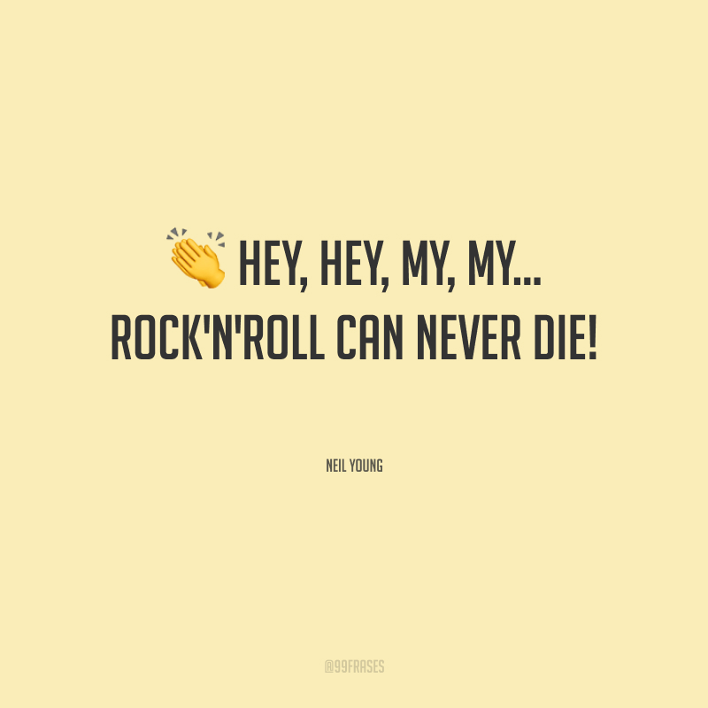 Hey, hey, my, my… rock'n'roll can never die! (Hey, hey, meu rock'n'roll nunca morrerá!)