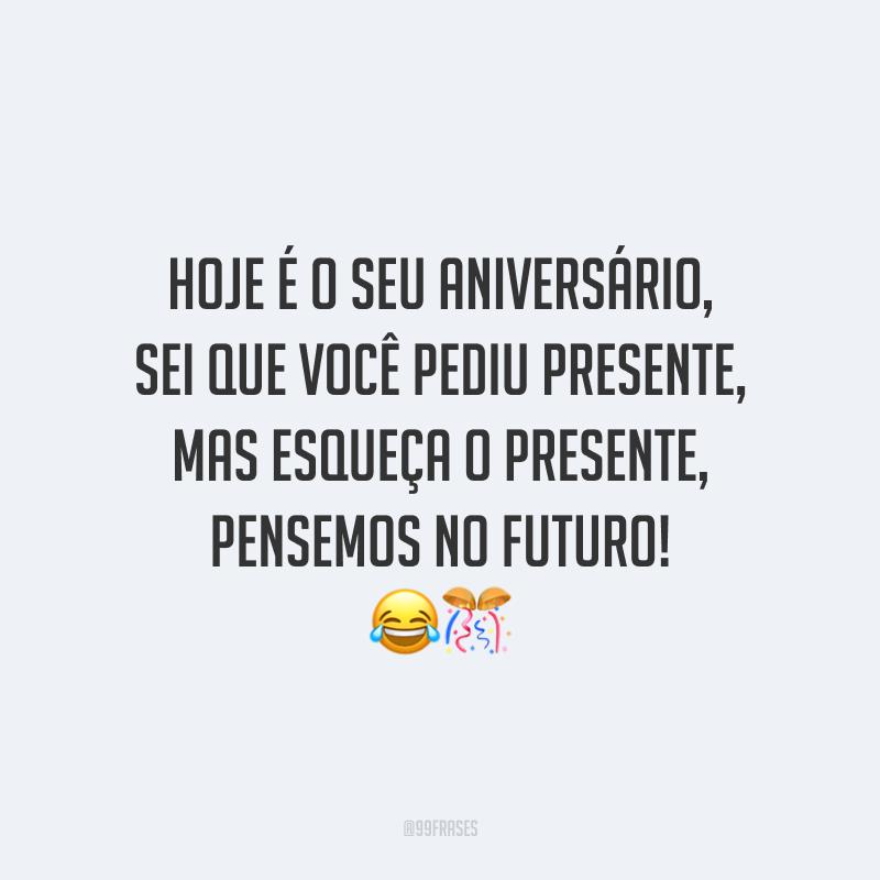 Hoje é o seu aniversário, sei que você pediu presente, mas esqueça o presente, pensemos no futuro! 😂🎊