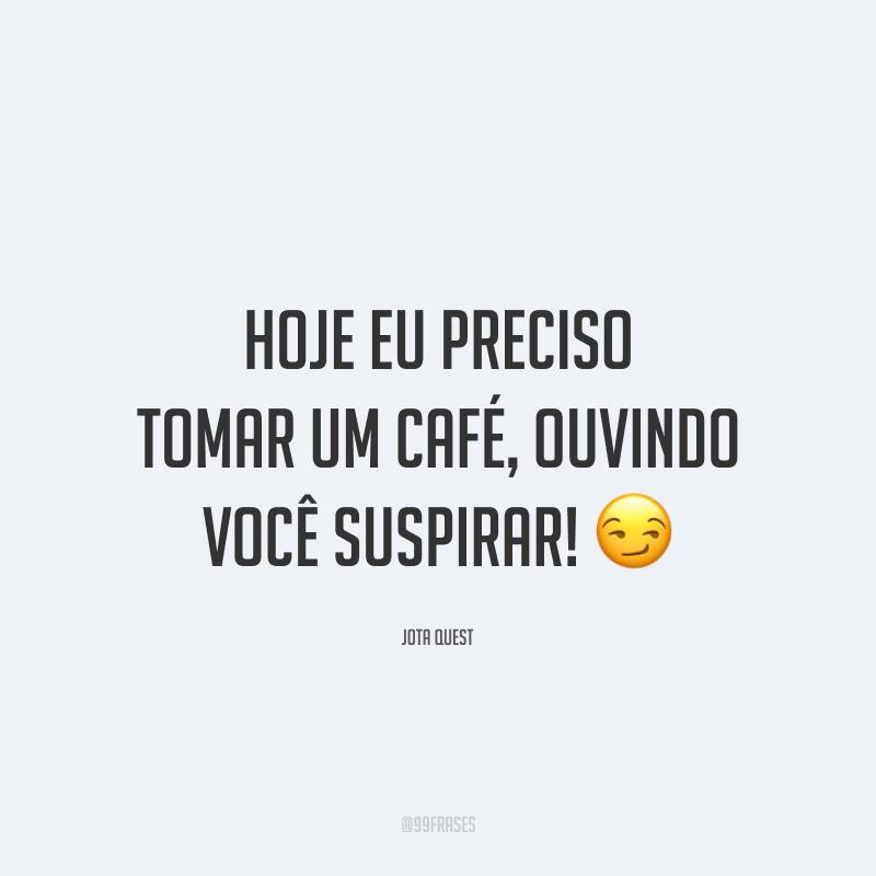 Hoje eu preciso tomar um café, ouvindo você suspirar! 😏