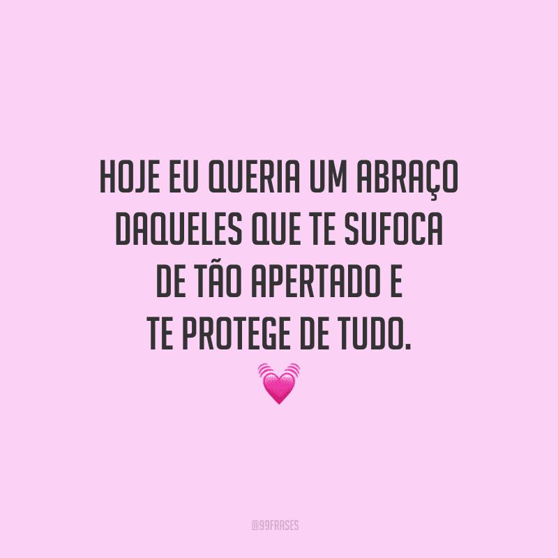 Hoje eu queria um abraço daqueles que te sufoca de tão apertado e te protege de tudo.
