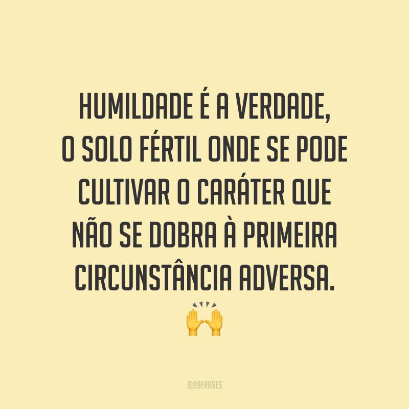 Humildade é a verdade, o solo fértil onde se pode cultivar o caráter que não se dobra à primeira circunstância adversa. 🙌