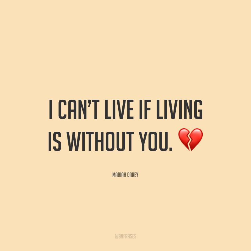 I can't live if living is without you. ?(Eu não posso viver, se for para viver sem você.)