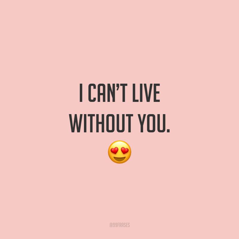 I can't live without you. ? (Não consigo viver sem você.)