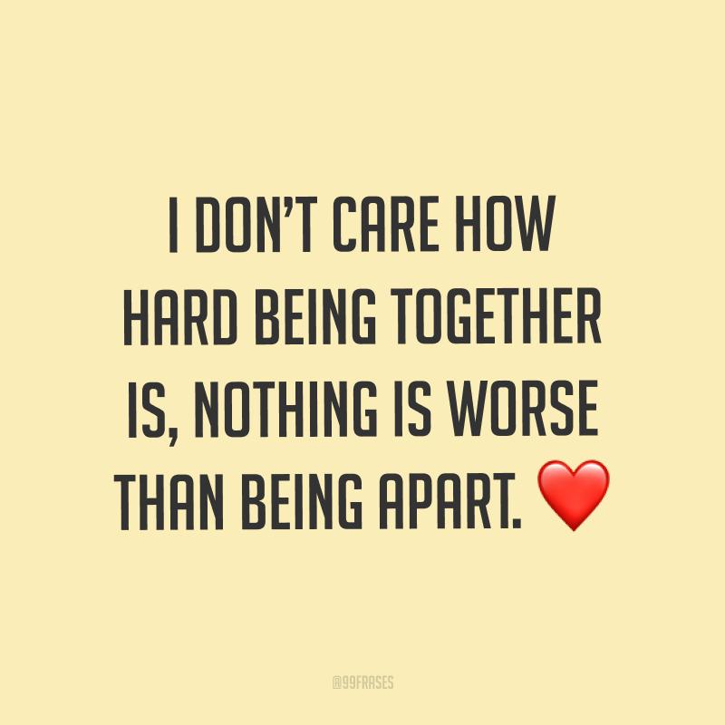 I don't care how hard being together is, nothing is worse than being apart. ❤ (Eu não me importo com o quão difícil é estar junto, nada é pior do que estarmos separados.)