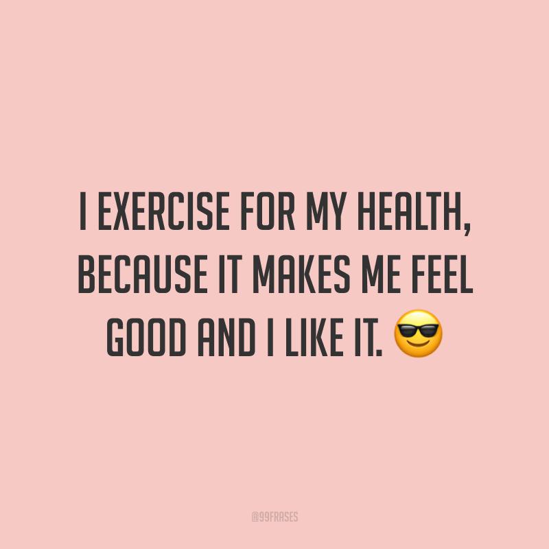 I exercise for my health, because it makes me feel good and I like it. 😎  (Eu me exercito pela minha saúde, porque me faz bem e eu gosto.)