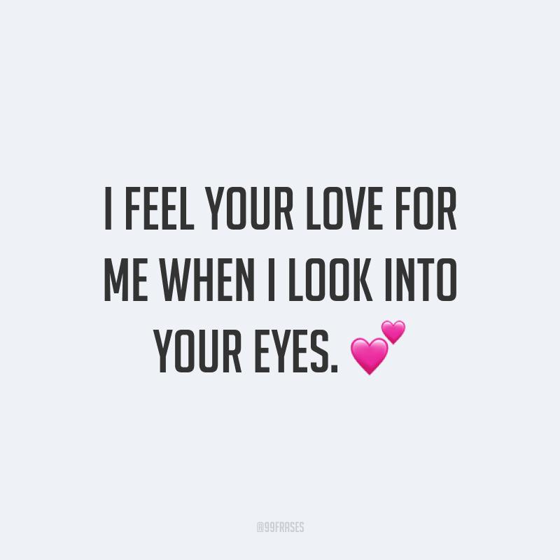 I feel your love for me when I look into your eyes. ? (Eu sinto o seu amor por mim quando olho dentro dos seus olhos.)