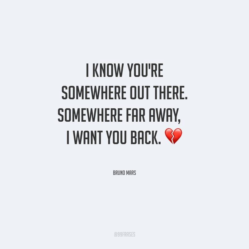 I know you're somewhere out there. Somewhere far away,  I want you back. (Eu sei que você está em algum lugar lá fora. Em algum lugar longe. Eu quero você de volta.)