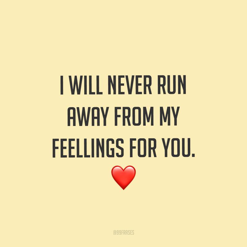 I will never run away from my feellings for you. ❤ (Não nunca vou fugir dos meus sentimentos por você.)