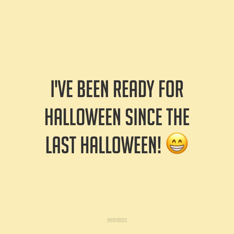 I've been ready for Halloween since the last Halloween! 😁 (Estou pronto para o Halloween desde o último Halloween.)