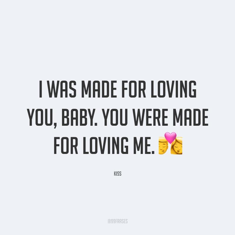 I was made for loving you, baby. You were made for loving me. ? (Eu fui feito para amar você, querida. Você foi feita para me amar.)
