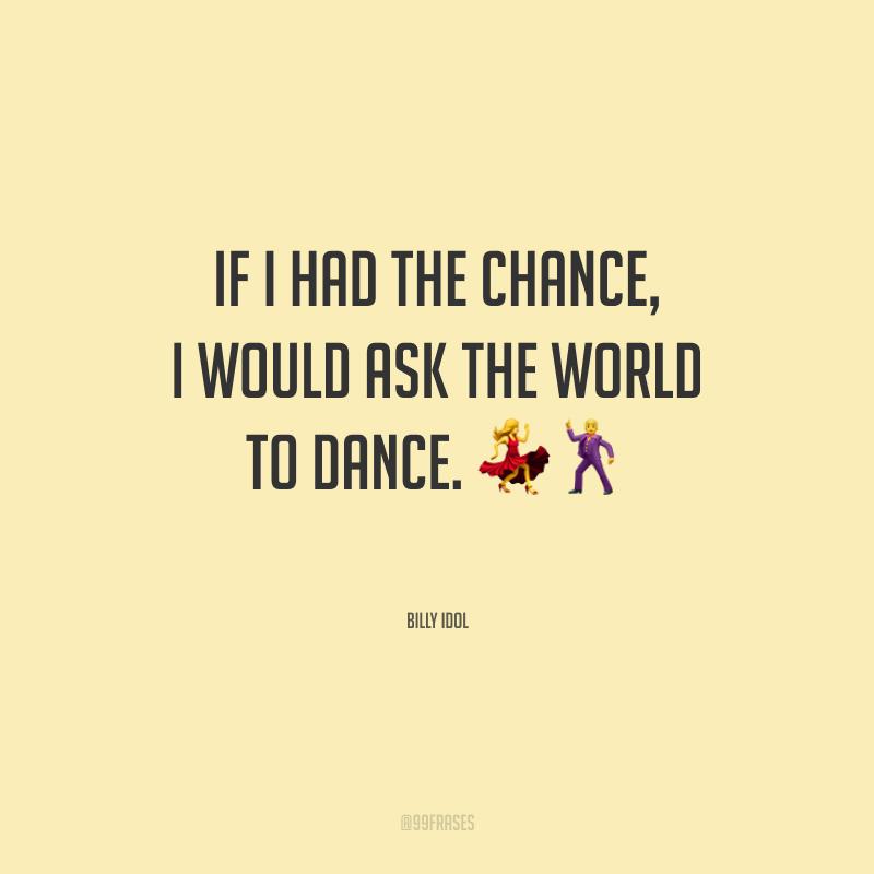 If I had the chance, I would ask the world to dance. (Se tivesse uma chance, eu convidaria o mundo para dançar.)