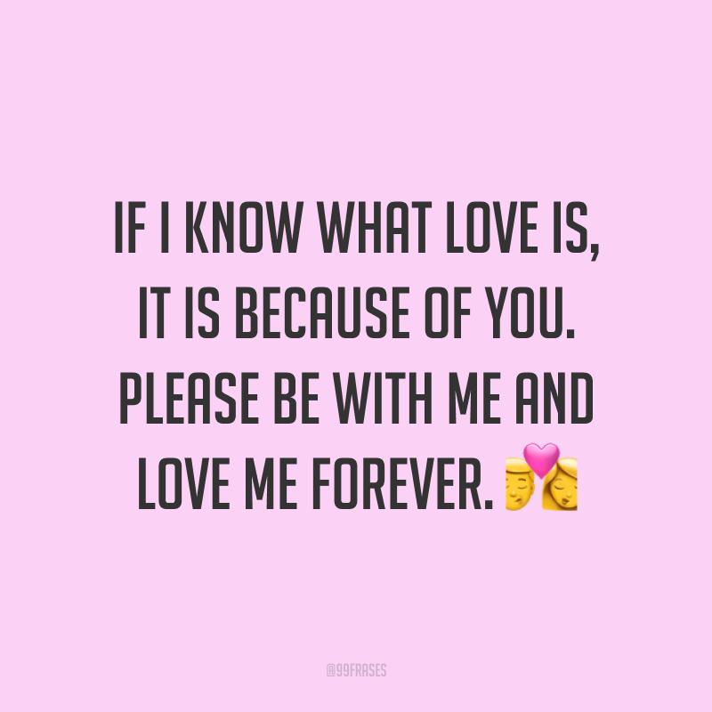 If I know what love is, it is because of you. Please be with me and love me forever. ? (Se eu sei o que o amor significa é por sua causa. Por favor fique comigo e me ame para sempre.)