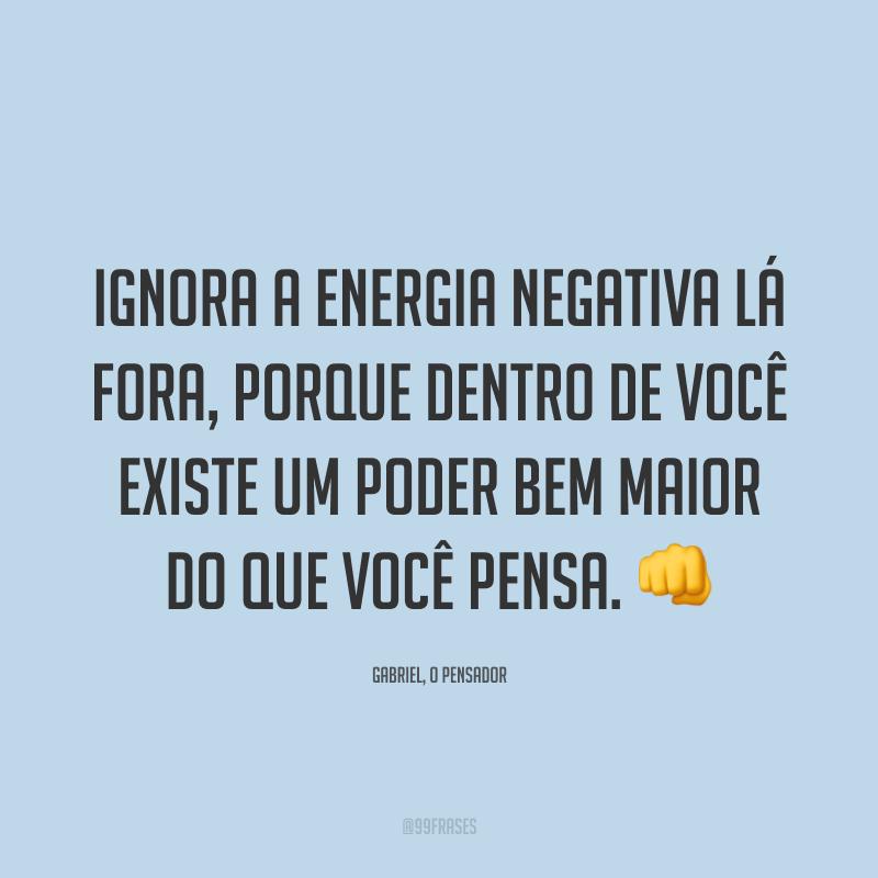 Ignora a energia negativa lá fora, porque dentro de você existe um poder bem maior do que você pensa. 👊
