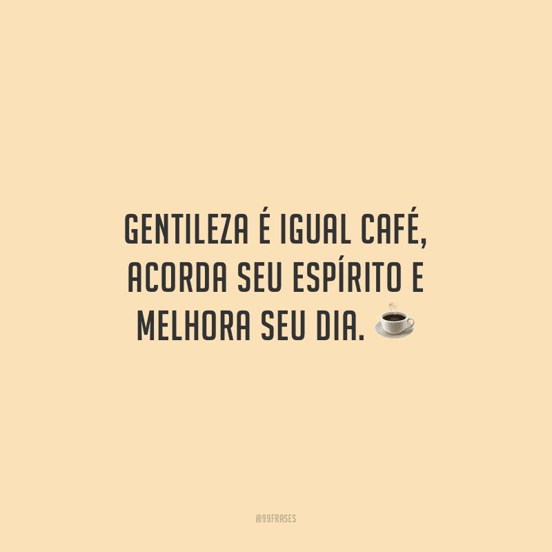 Gentileza é igual café, acorda seu espírito e melhora seu dia.