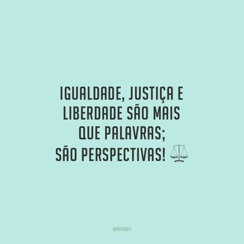 Igualdade, justiça e liberdade são mais que palavras; são perspectivas!