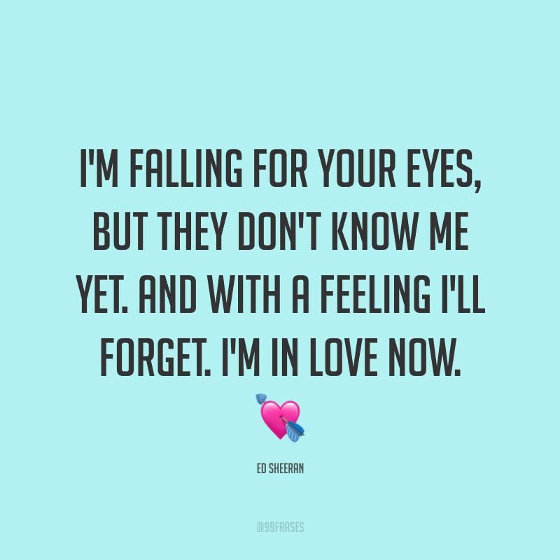 I'm falling for your eyes, but they don't know me yet. And with a feeling I'll forget. I'm in love now. ? (Eu estou me apaixonando por seus olhos, mas eles ainda não me conhecem. Com um sentimento, vou esquecer. Estou apaixonado agora.)
