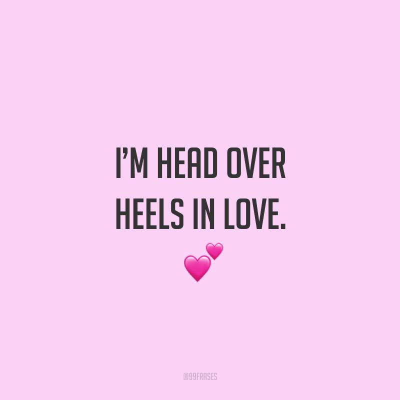 I'm head over heels in love. ? (Estou completamente apaixonado(a).)