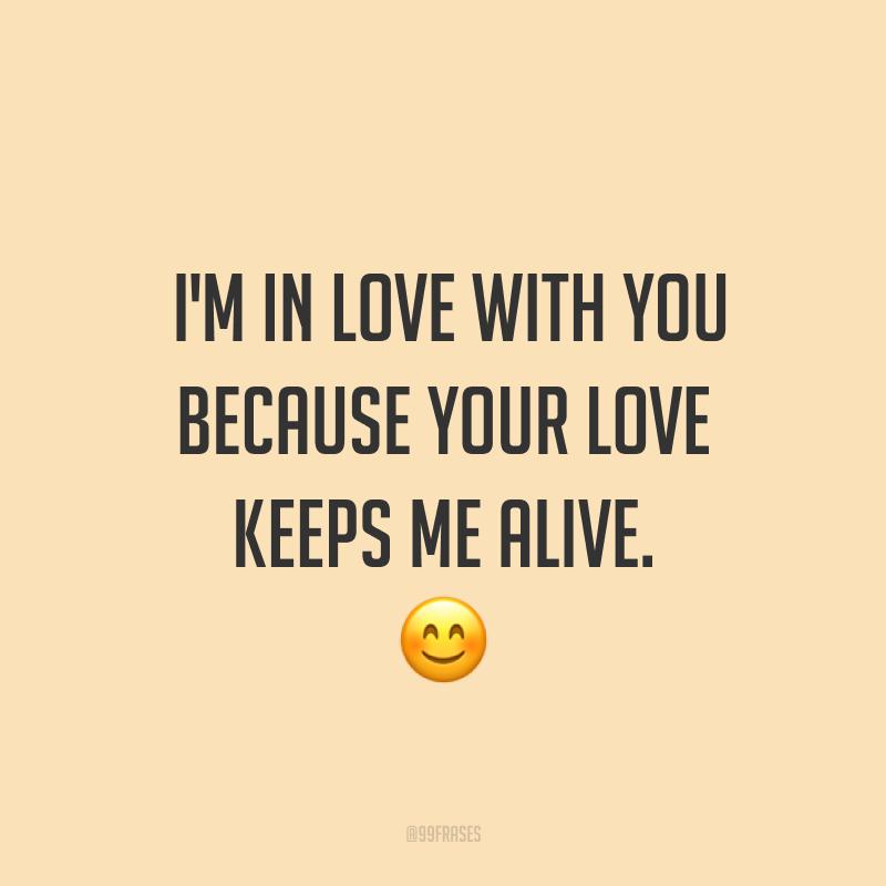 I'm in love with you because your love keeps me alive. ? (Eu estou apaixonado por você porque o seu amor me mantém vivo.)