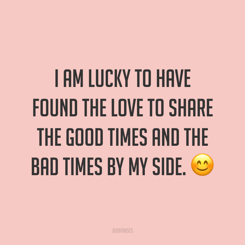 I am lucky to have found the love to share the good times and the bad times by my side. ? (Eu tenho sorte de ter encontrado o amor para compartilhar os bons e os maus momentos ao meu lado.)