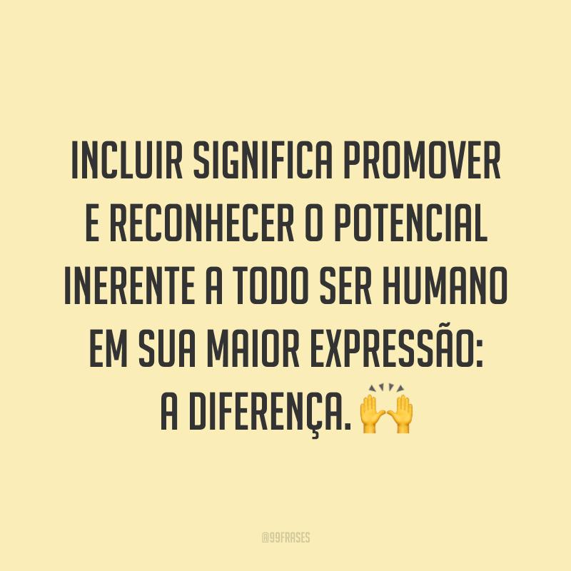 Incluir significa promover e reconhecer o potencial inerente a todo ser humano em sua maior expressão: a diferença. 🙌