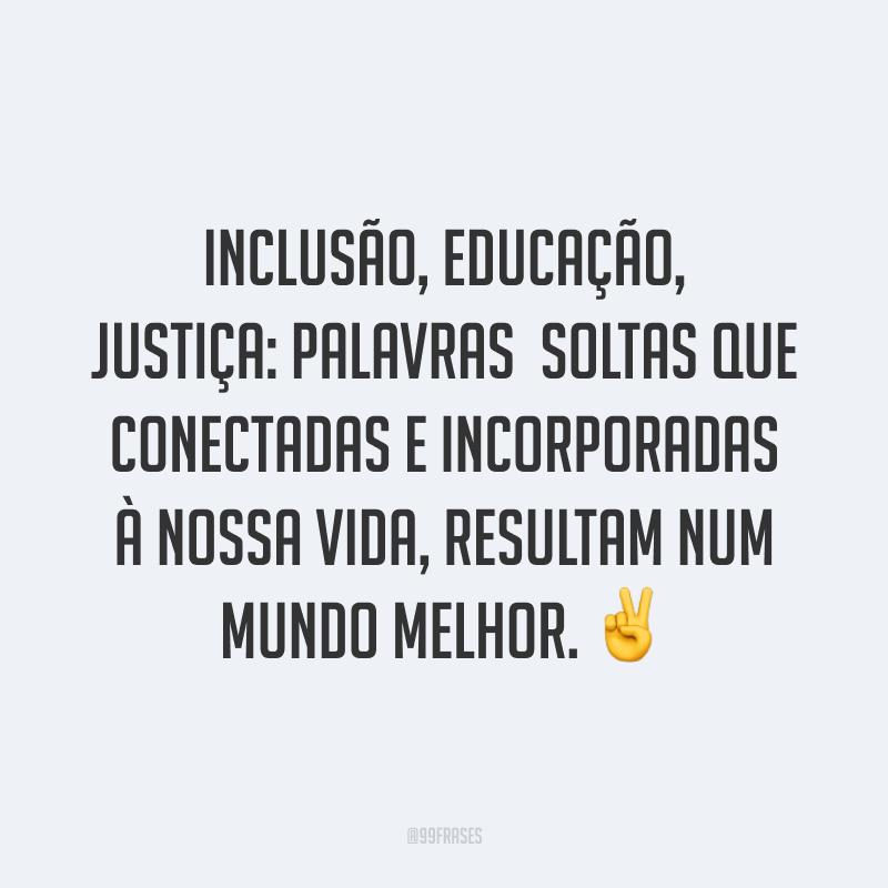 Inclusão, educação, justiça: palavras soltas que conectadas e incorporadas à nossa vida, resultam num mundo melhor. ✌️