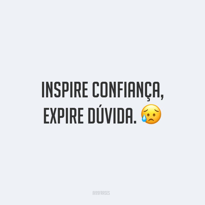 Inspire confiança, expire dúvida. 😥