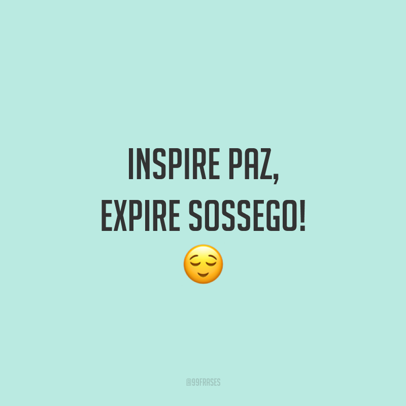 Inspire paz, expire sossego! 😌