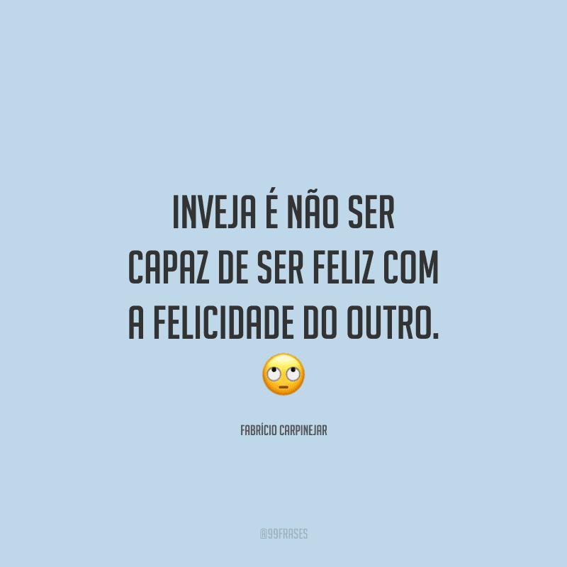Inveja é não ser capaz de ser feliz com a felicidade do outro.