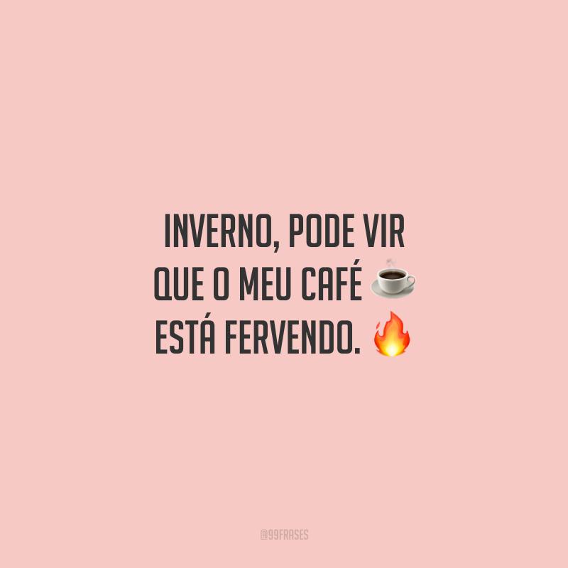 Inverno, pode vir que o meu café está fervendo.