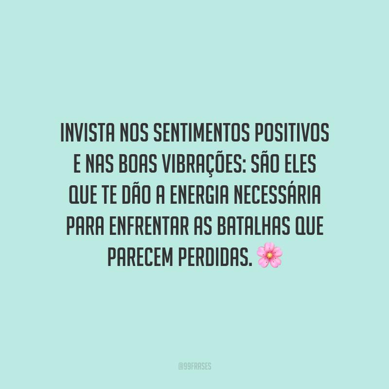 Invista nos sentimentos positivos e nas boas vibrações: são eles que te dão a energia necessária para enfrentar as batalhas que parecem perdidas.