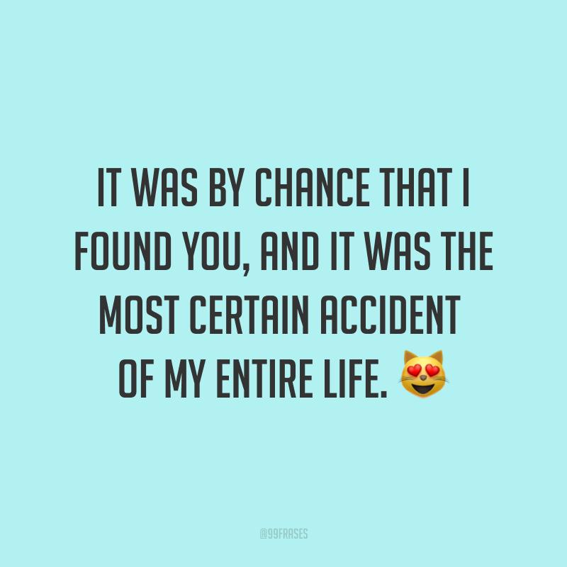 It was by chance that I found you, and it was the most certain accident of my entire life. ? (Foi por acaso que eu te encontrei, e foi o acaso mais certo de toda a minha vida.)
