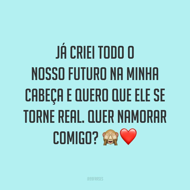 Já criei todo o nosso futuro na minha cabeça e quero que ele se torne real. Quer namorar comigo? 🙈❤️