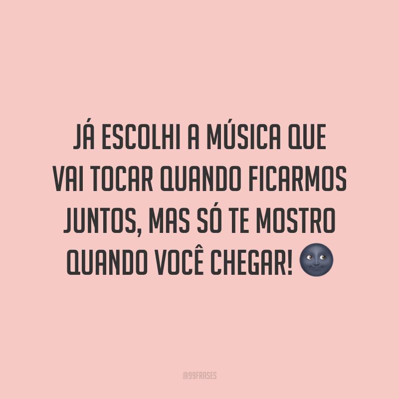 Já escolhi a música que vai tocar quando ficarmos juntos, mas só te mostro quando você chegar! 🌚