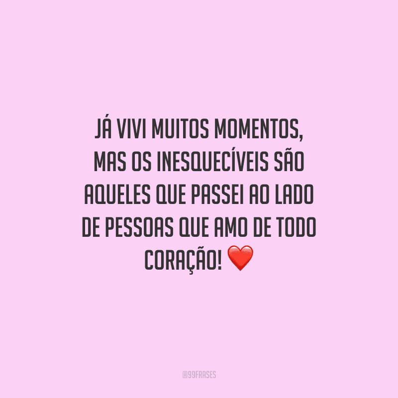 Já vivi muitos momentos, mas os inesquecíveis são aqueles que passei ao lado de pessoas que amo de todo coração!