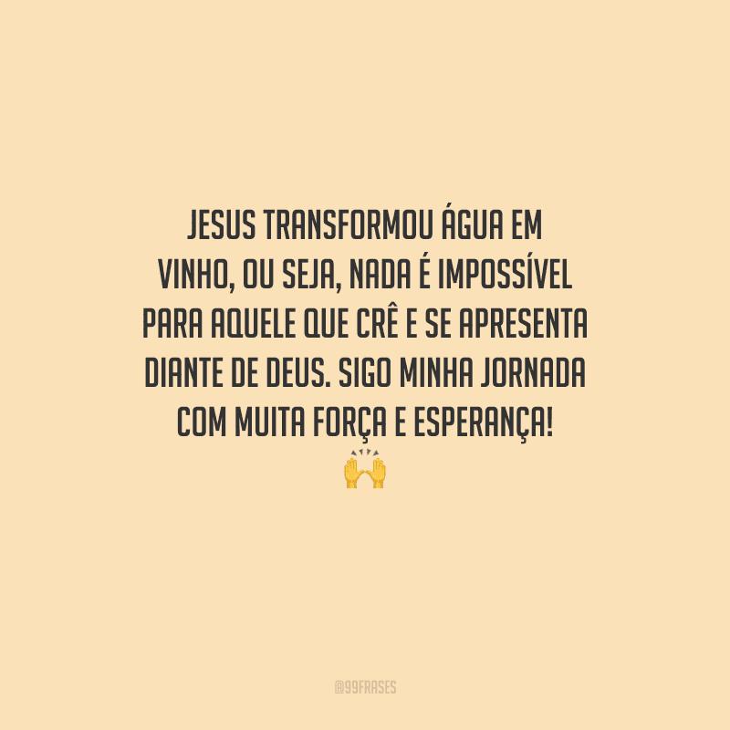 Jesus transformou água em vinho, ou seja, nada é impossível para aquele que crê e se apresenta diante de Deus. Sigo minha jornada com muita força e esperança!