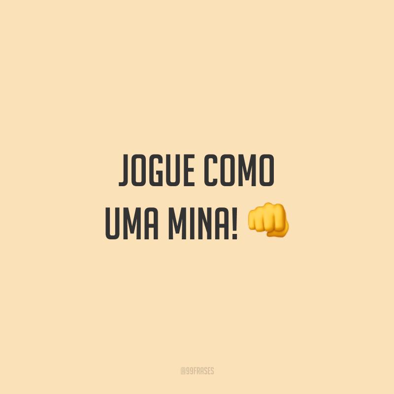Jogue como uma mina! 👊