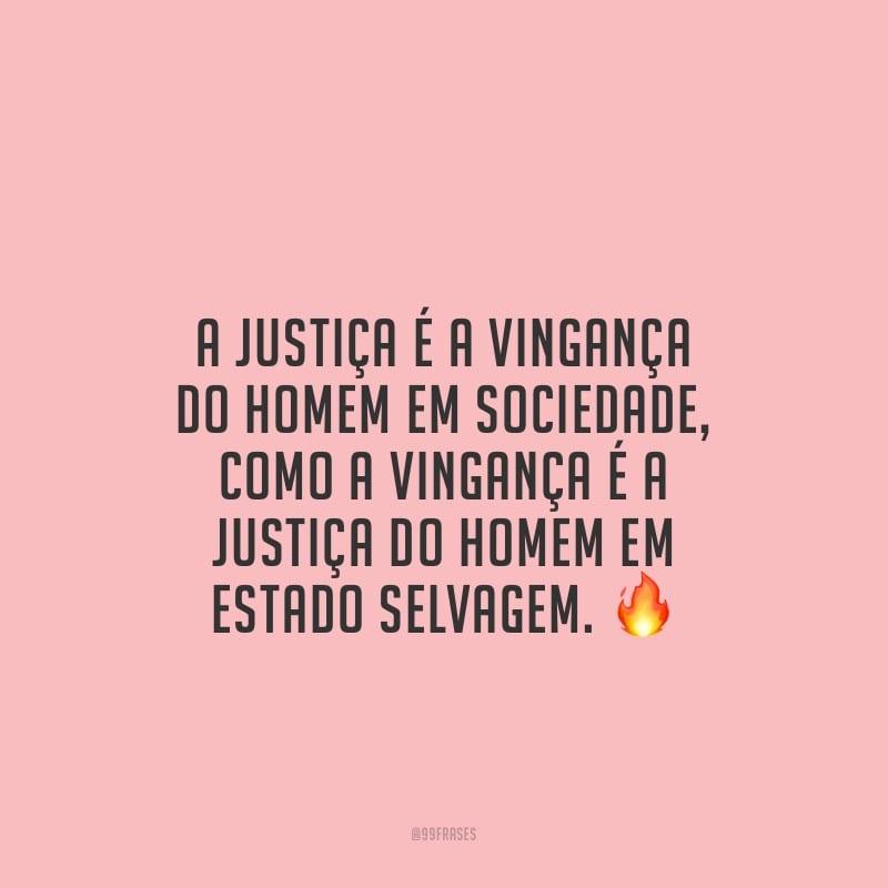 A justiça é a vingança do homem em sociedade, como a vingança é a justiça do homem em estado selvagem.