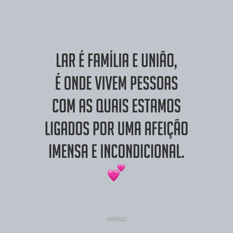 Lar é família e união, é onde vivem pessoas com as quais estamos ligados por uma afeição imensa e incondicional.