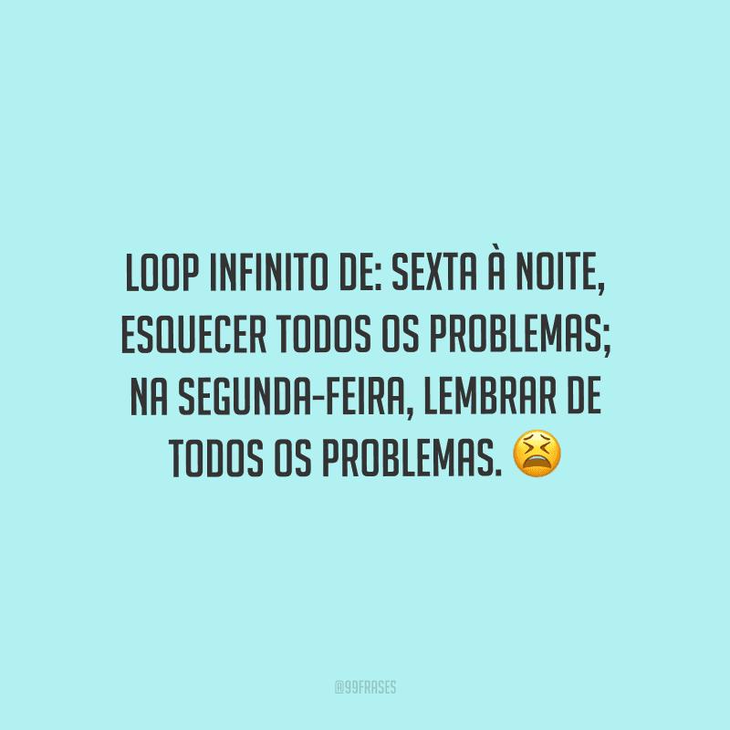 Loop infinito de: sexta à noite, esquecer todos os problemas; na segunda-feira, lembrar de todos os problemas.