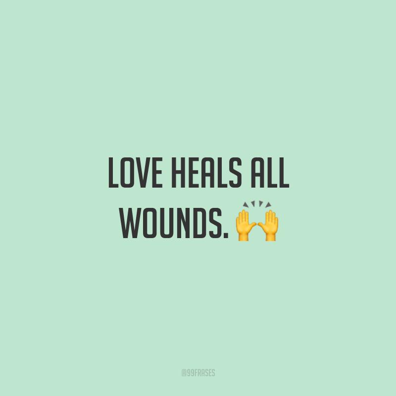Love heals all wounds. ? (O amor cura todas as feridas.)