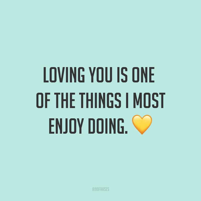Loving you is one of the things I most enjoy doing. ? (Te amar é uma das coisas que eu mais gosto de fazer.)