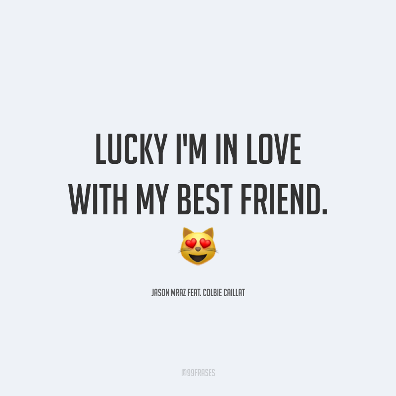 Lucky I'm in love with my best friend. ?(Sortuda, estou apaixonada pelo meu melhor amigo.)