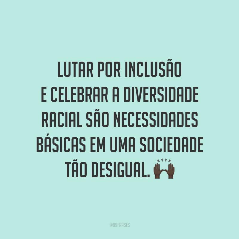 Lutar por inclusão e celebrar a diversidade racial são necessidades básicas em uma sociedade tão desigual.