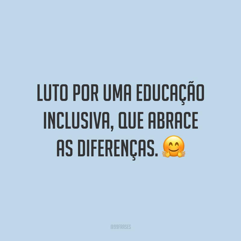 Luto por uma educação inclusiva, que abrace as diferenças.