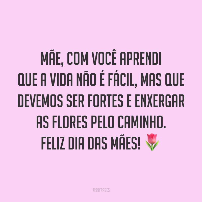 Mãe, com você aprendi que a vida não é fácil, mas que devemos ser fortes e enxergar as flores pelo caminho. Feliz Dia das Mães! ?